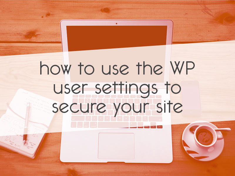 how to use the WordPress user settings to secure your site // tiny blue orange