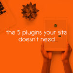 the 5 plugins your site doesn't need // tiny blue orange