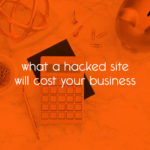 what a hacked site will cost your business // tiny blue orange