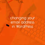 changing your email address in WordPress // tiny blue orange