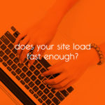 does your site load fast enough? // tiny blue orange