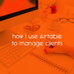 how I use Airtable to manage clients // tiny blue orange